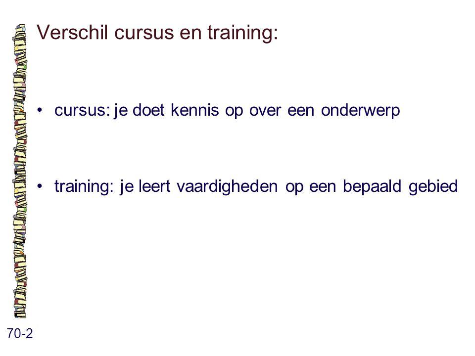 Verschil cursus en training: 70-2 cursus: je doet kennis op over een onderwerp training: je leert vaardigheden op een bepaald gebied