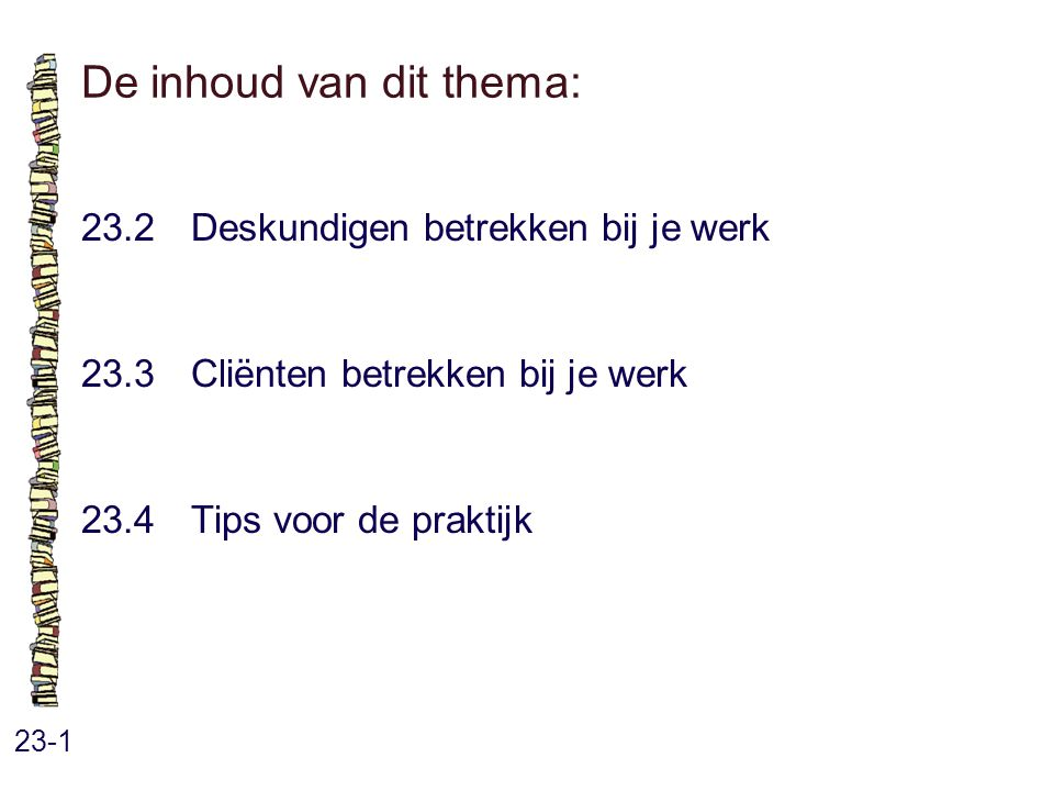 De inhoud van dit thema: 23-1 23.2 Deskundigen betrekken bij je werk 23.3 Cliënten betrekken bij je werk 23.4 Tips voor de praktijk