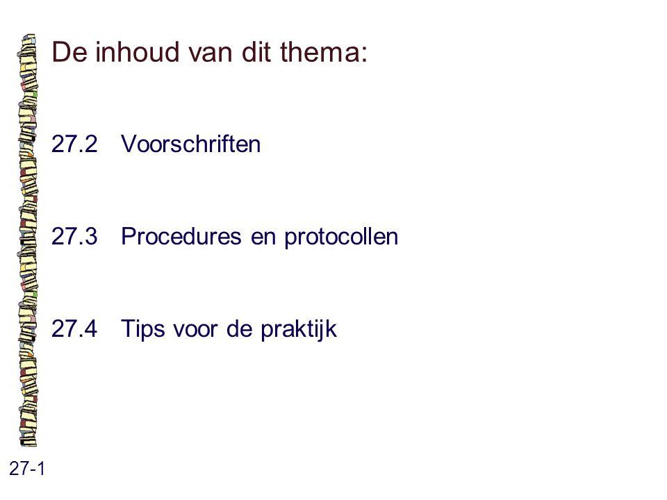 De inhoud van dit thema: 27-1 27.2 Voorschriften 27.3 Procedures en protocollen 27.4 Tips voor de praktijk