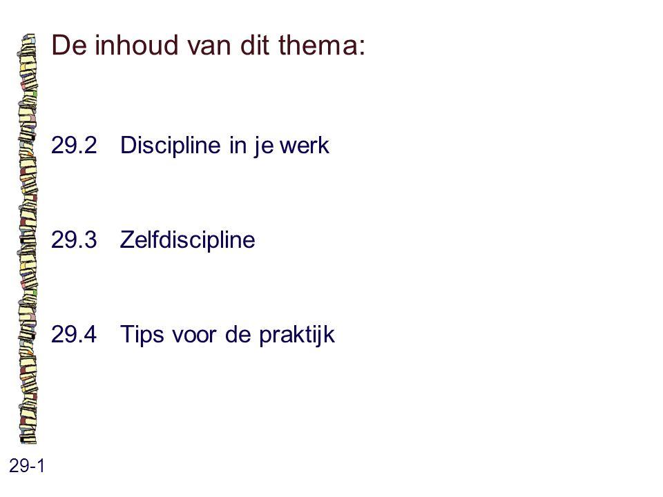 De inhoud van dit thema: 29-1 29.2 Discipline in je werk 29.3 Zelfdiscipline 29.4 Tips voor de praktijk