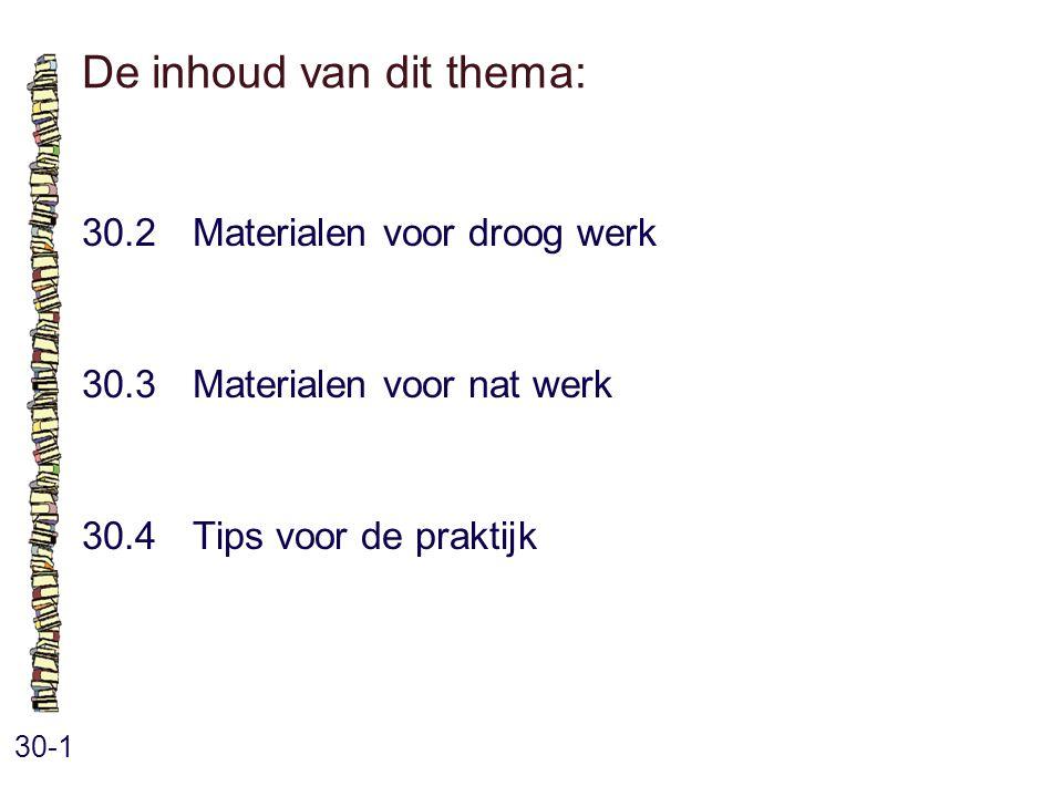 De inhoud van dit thema: 30-1 30.2 Materialen voor droog werk 30.3 Materialen voor nat werk 30.4 Tips voor de praktijk