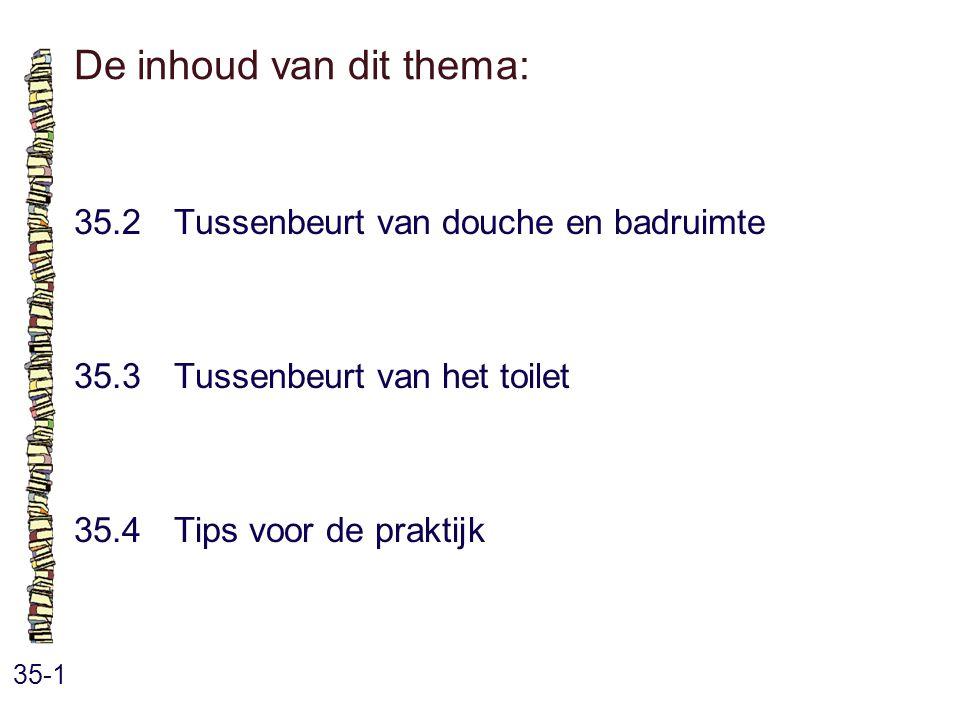 De inhoud van dit thema: 35-1 35.2Tussenbeurt van douche en badruimte 35.3 Tussenbeurt van het toilet 35.4 Tips voor de praktijk