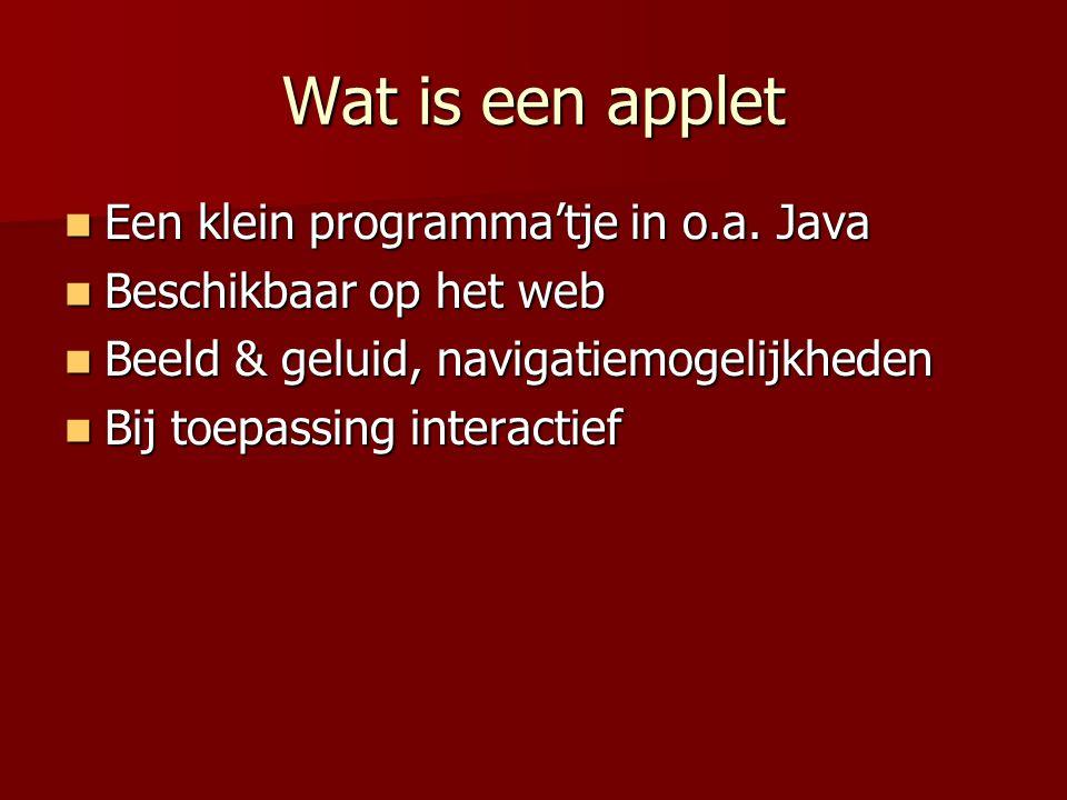 Wat is een applet Een klein programma'tje in o.a. Java Een klein programma'tje in o.a. Java Beschikbaar op het web Beschikbaar op het web Beeld & gelu