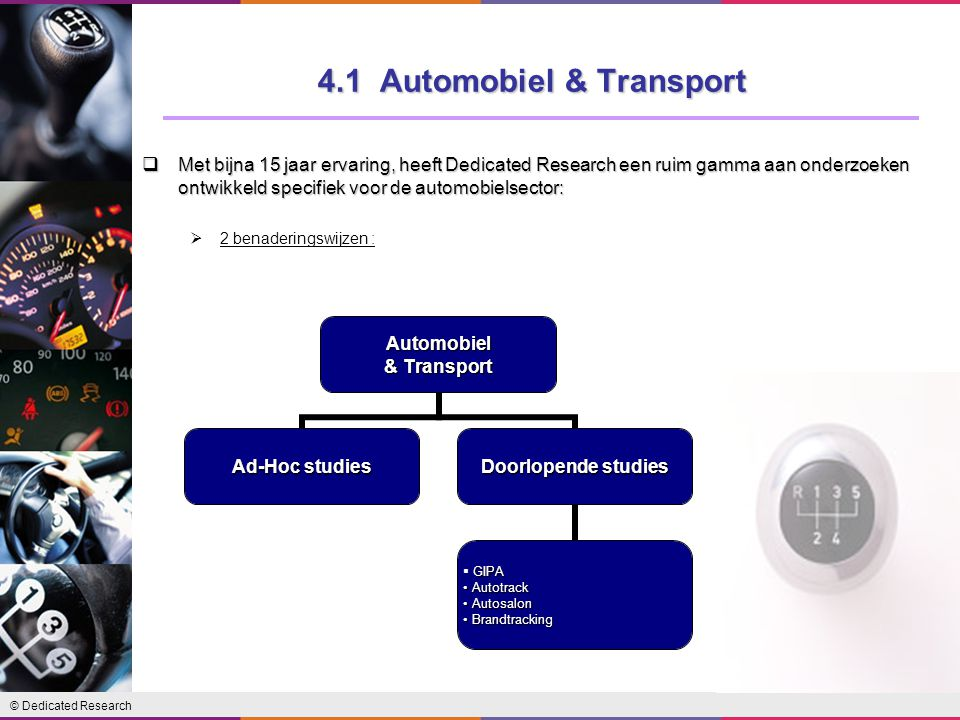 © Dedicated Research 4.1 Automobiel & Transport  Met bijna 15 jaar ervaring, heeft Dedicated Research een ruim gamma aan onderzoeken ontwikkeld specifiek voor de automobielsector:  2 benaderingswijzen :Automobiel & Transport Ad-Hoc studies Doorlopende studies GIPA Autotrack Autotrack Autosalon Autosalon Brandtracking Brandtracking