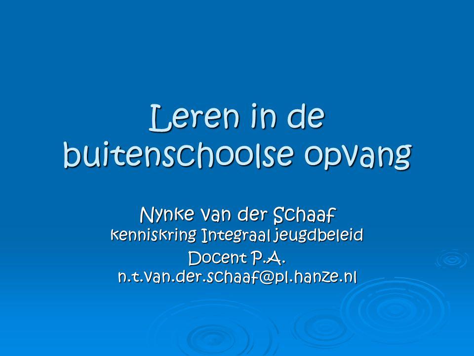 Leren in de buitenschoolse opvang Nynke van der Schaaf kenniskring Integraal jeugdbeleid Docent P.A. n.t.van.der.schaaf@pl.hanze.nl