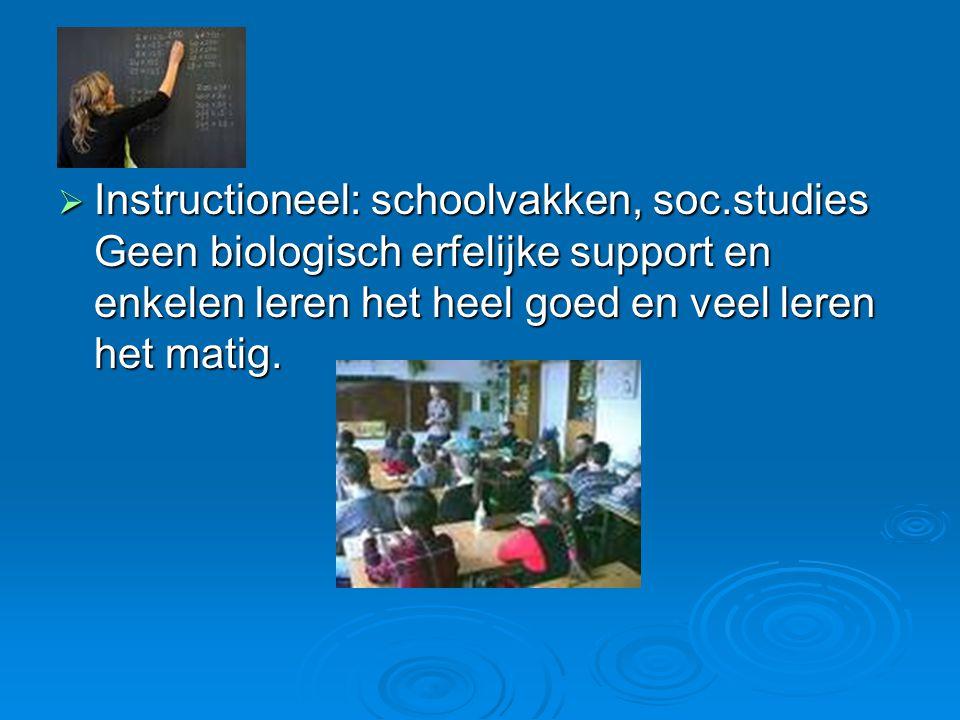  Instructioneel: schoolvakken, soc.studies Geen biologisch erfelijke support en enkelen leren het heel goed en veel leren het matig.