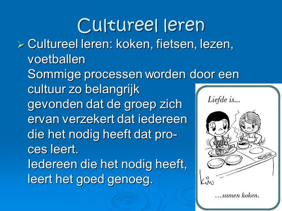 Cultureel leren  Cultureel leren: koken, fietsen, lezen, voetballen Sommige processen worden door een cultuur zo belangrijk gevonden dat de groep zic