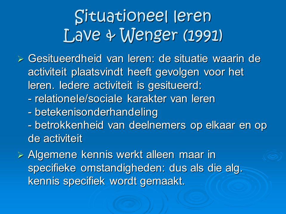 Situationeel leren Lave & Wenger (1991)  Gesitueerdheid van leren: de situatie waarin de activiteit plaatsvindt heeft gevolgen voor het leren. Iedere
