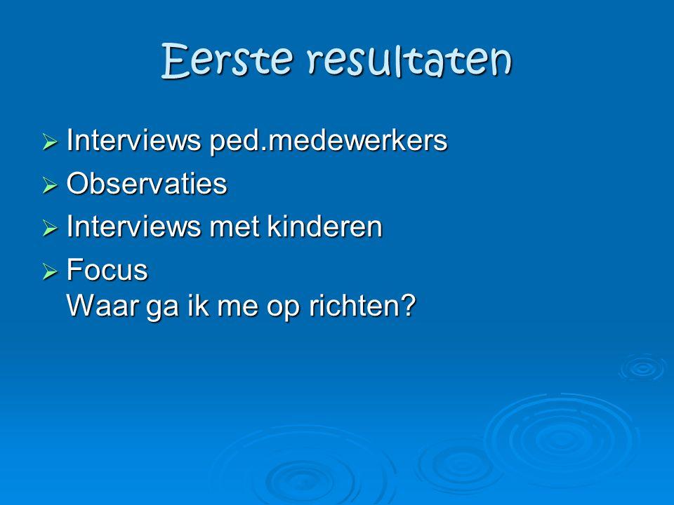 Eerste resultaten  Interviews ped.medewerkers  Observaties  Interviews met kinderen  Focus Waar ga ik me op richten?