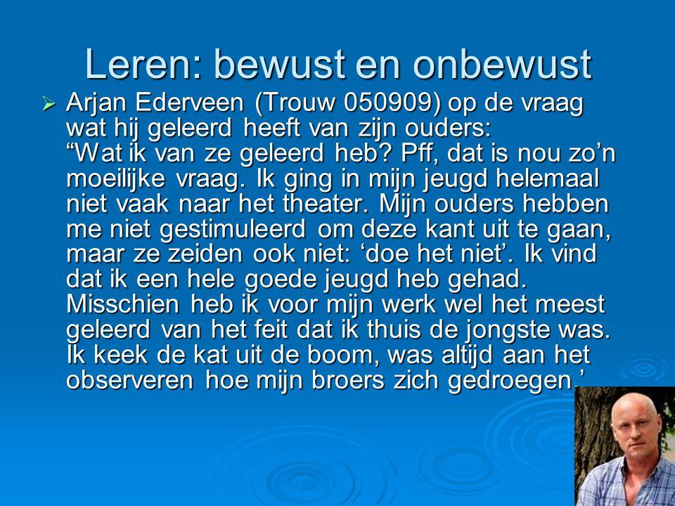 """Leren: bewust en onbewust  Arjan Ederveen (Trouw 050909) op de vraag wat hij geleerd heeft van zijn ouders: """"Wat ik van ze geleerd heb? Pff, dat is n"""