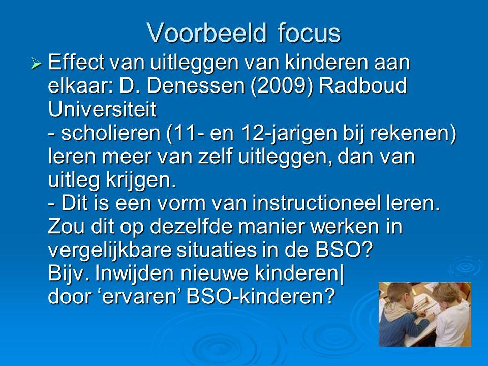 Voorbeeld focus  Effect van uitleggen van kinderen aan elkaar: D. Denessen (2009) Radboud Universiteit - scholieren (11- en 12-jarigen bij rekenen) l
