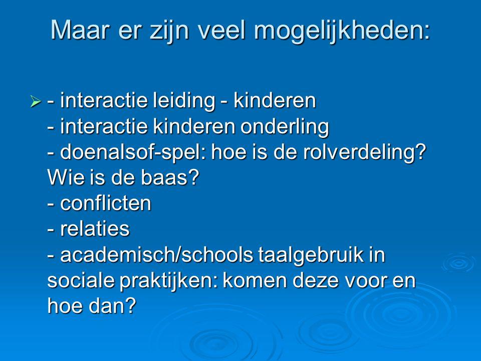 Maar er zijn veel mogelijkheden:  - interactie leiding - kinderen - interactie kinderen onderling - doenalsof-spel: hoe is de rolverdeling? Wie is de
