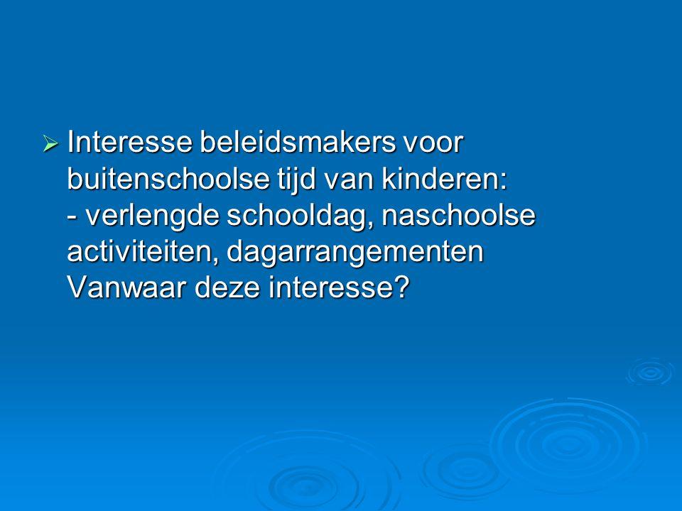 Interesse beleidsmakers voor buitenschoolse tijd van kinderen: - verlengde schooldag, naschoolse activiteiten, dagarrangementen Vanwaar deze interes