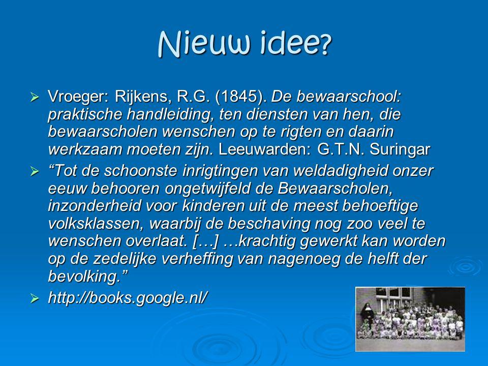 Nieuw idee?  Vroeger: Rijkens, R.G. (1845). De bewaarschool: praktische handleiding, ten diensten van hen, die bewaarscholen wenschen op te rigten en