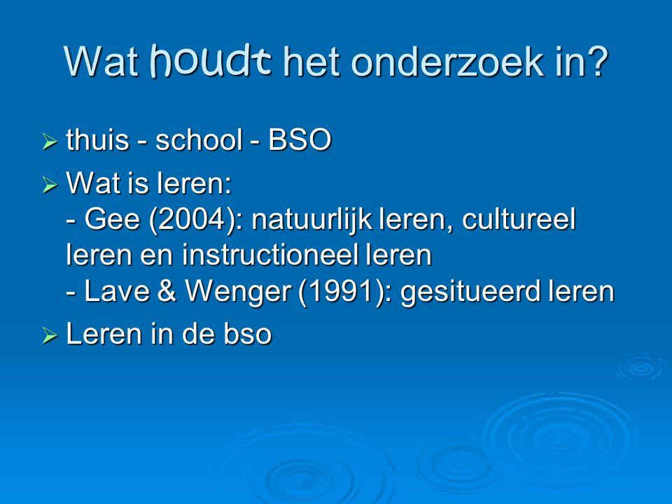 Wat houdt het onderzoek in?  thuis - school - BSO  Wat is leren: - Gee (2004): natuurlijk leren, cultureel leren en instructioneel leren - Lave & We