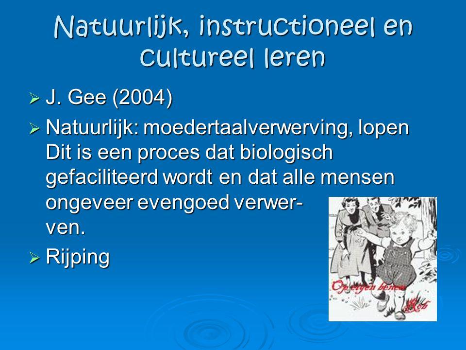Natuurlijk, instructioneel en cultureel leren  J. Gee (2004)  Natuurlijk: moedertaalverwerving, lopen Dit is een proces dat biologisch gefaciliteerd