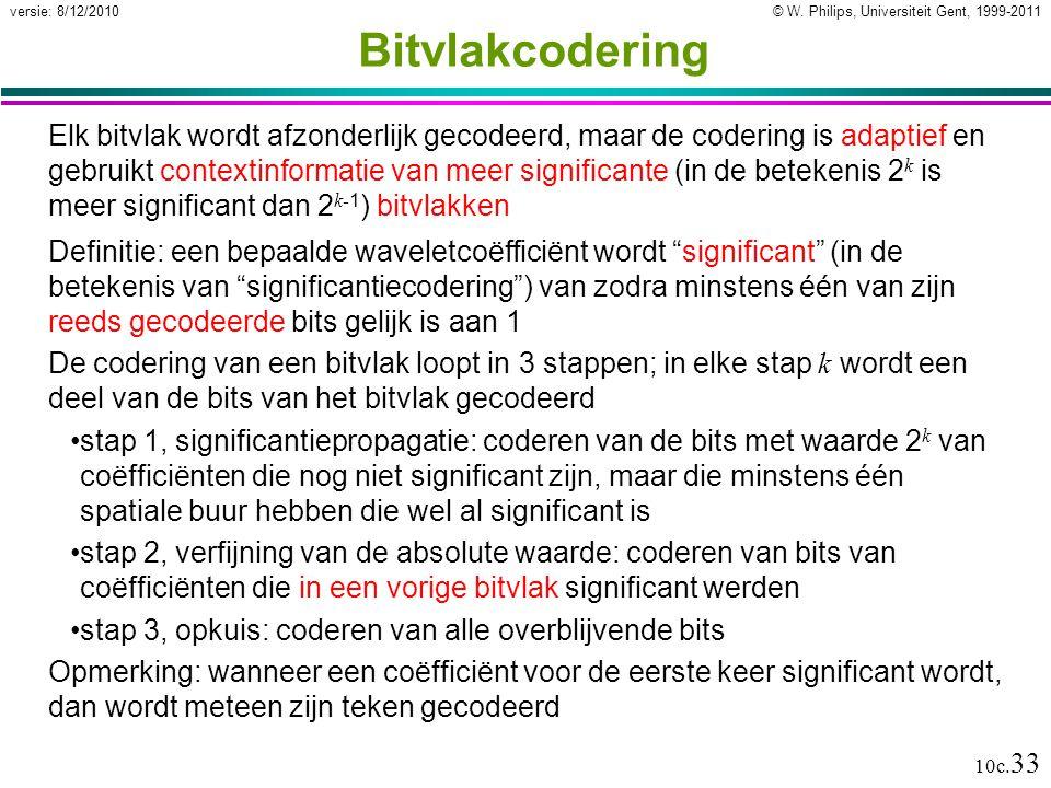 © W. Philips, Universiteit Gent, 1999-2011versie: 8/12/2010 10c. 33 Bitvlakcodering Elk bitvlak wordt afzonderlijk gecodeerd, maar de codering is adap