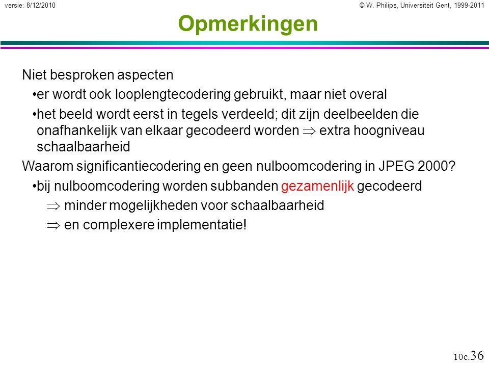 © W. Philips, Universiteit Gent, 1999-2011versie: 8/12/2010 10c. 36 Opmerkingen Niet besproken aspecten er wordt ook looplengtecodering gebruikt, maar