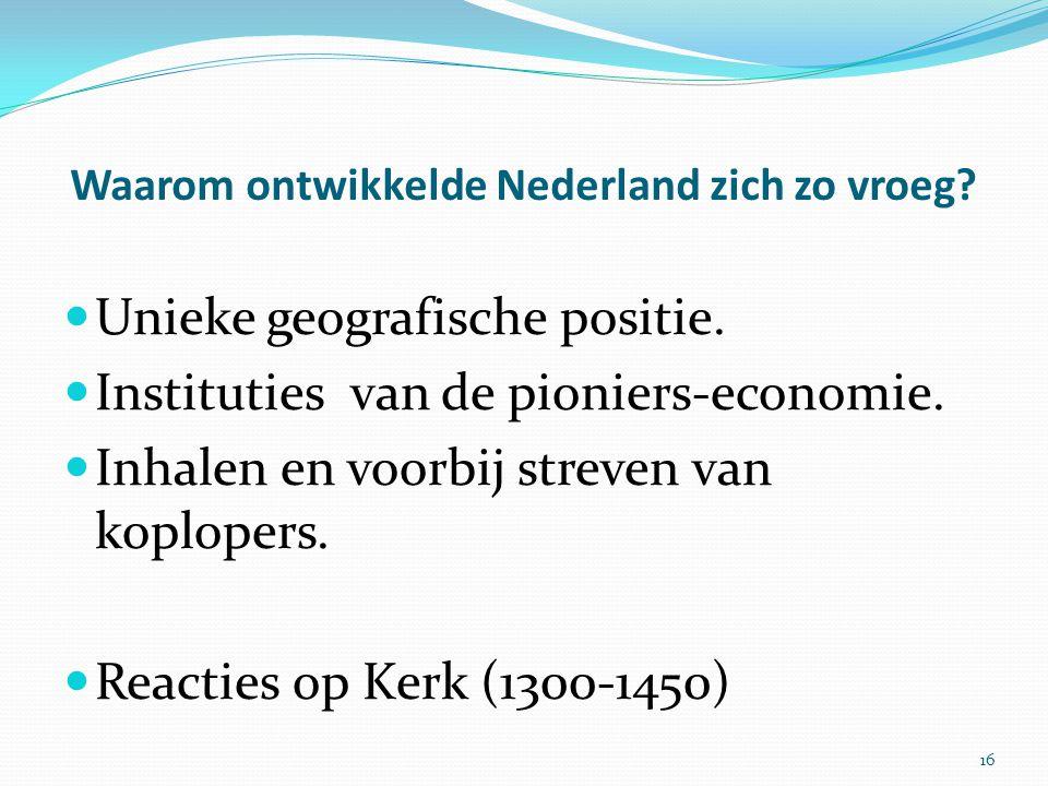 Waarom ontwikkelde Nederland zich zo vroeg? Unieke geografische positie. Instituties van de pioniers-economie. Inhalen en voorbij streven van koploper