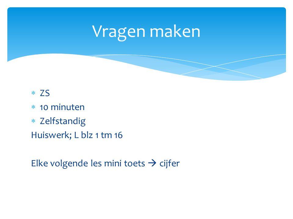  ZS  10 minuten  Zelfstandig Huiswerk; L blz 1 tm 16 Elke volgende les mini toets  cijfer Vragen maken