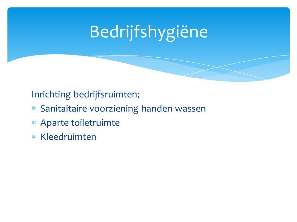 Inrichting bedrijfsruimten;  Sanitaitaire voorziening handen wassen  Aparte toiletruimte  Kleedruimten Bedrijfshygiëne