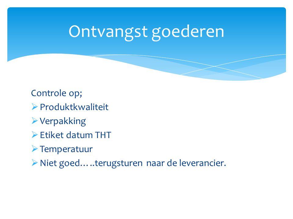 Controle op;  Produktkwaliteit  Verpakking  Etiket datum THT  Temperatuur  Niet goed…..terugsturen naar de leverancier. Ontvangst goederen