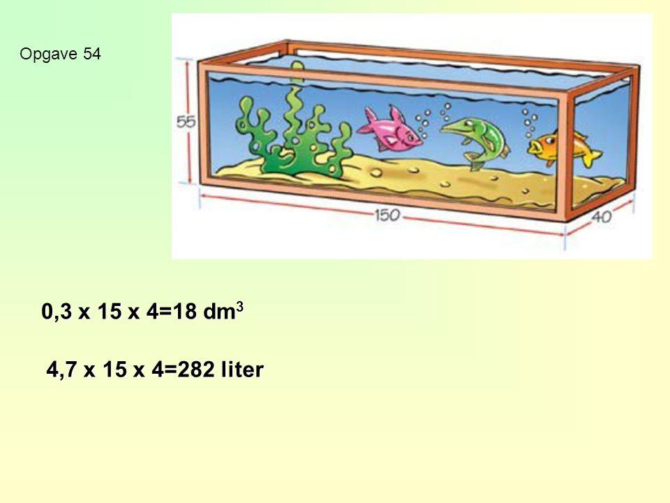 Opgave 54 0,3 x 15 x 4=18 dm 3 4,7 x 15 x 4=282 liter