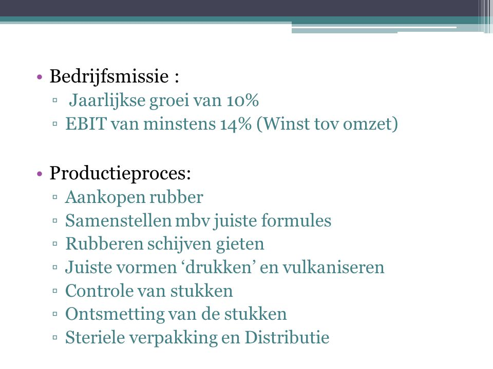 Bedrijfsmissie : ▫ Jaarlijkse groei van 10% ▫EBIT van minstens 14% (Winst tov omzet) Productieproces: ▫Aankopen rubber ▫Samenstellen mbv juiste formul