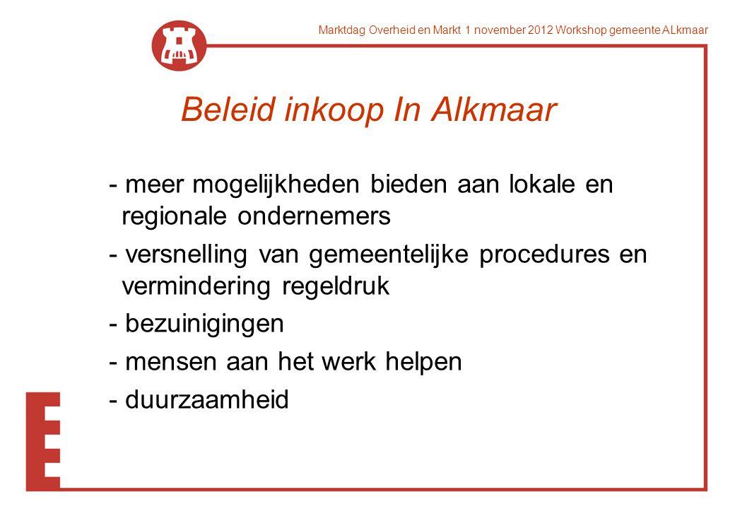 Marktdag Overheid en Markt 1 november 2012 Workshop gemeente ALkmaar Beleid inkoop In Alkmaar - meer mogelijkheden bieden aan lokale en regionale ondernemers - versnelling van gemeentelijke procedures en vermindering regeldruk - bezuinigingen - mensen aan het werk helpen - duurzaamheid