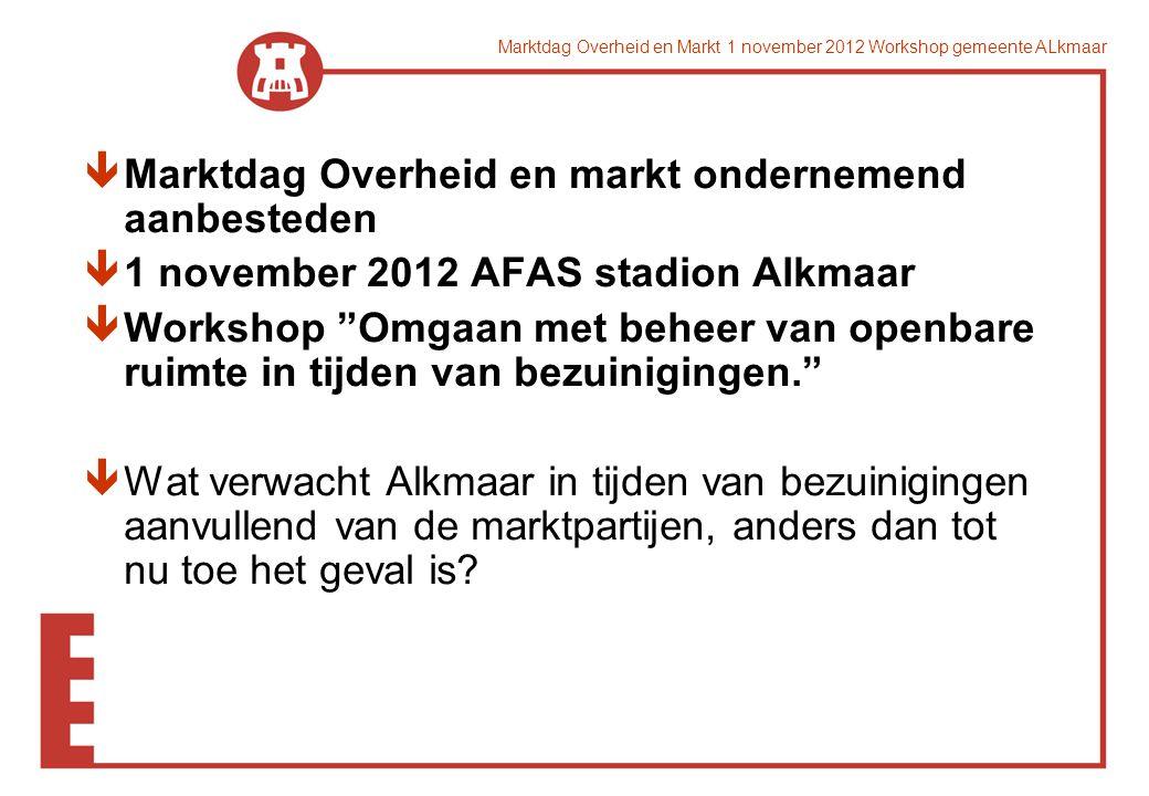 êMarktdag Overheid en markt ondernemend aanbesteden ê1 november 2012 AFAS stadion Alkmaar êWorkshop Omgaan met beheer van openbare ruimte in tijden van bezuinigingen. êWat verwacht Alkmaar in tijden van bezuinigingen aanvullend van de marktpartijen, anders dan tot nu toe het geval is?