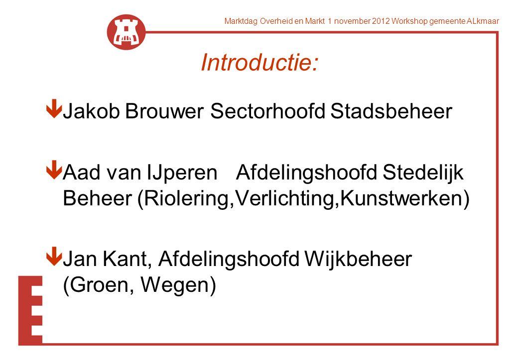 Marktdag Overheid en Markt 1 november 2012 Workshop gemeente ALkmaar Introductie: êJakob Brouwer Sectorhoofd Stadsbeheer êAad van IJperen Afdelingshoo