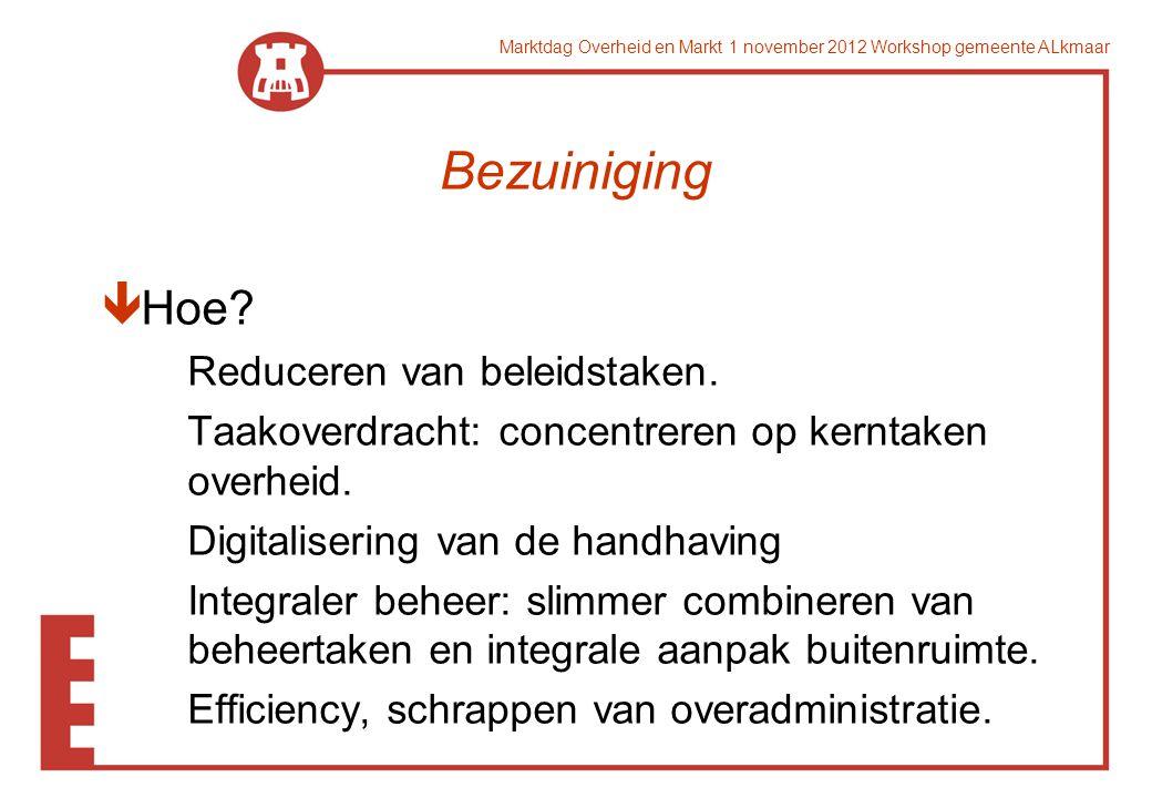 Marktdag Overheid en Markt 1 november 2012 Workshop gemeente ALkmaar Bezuiniging êHoe? Reduceren van beleidstaken. Taakoverdracht: concentreren op ker