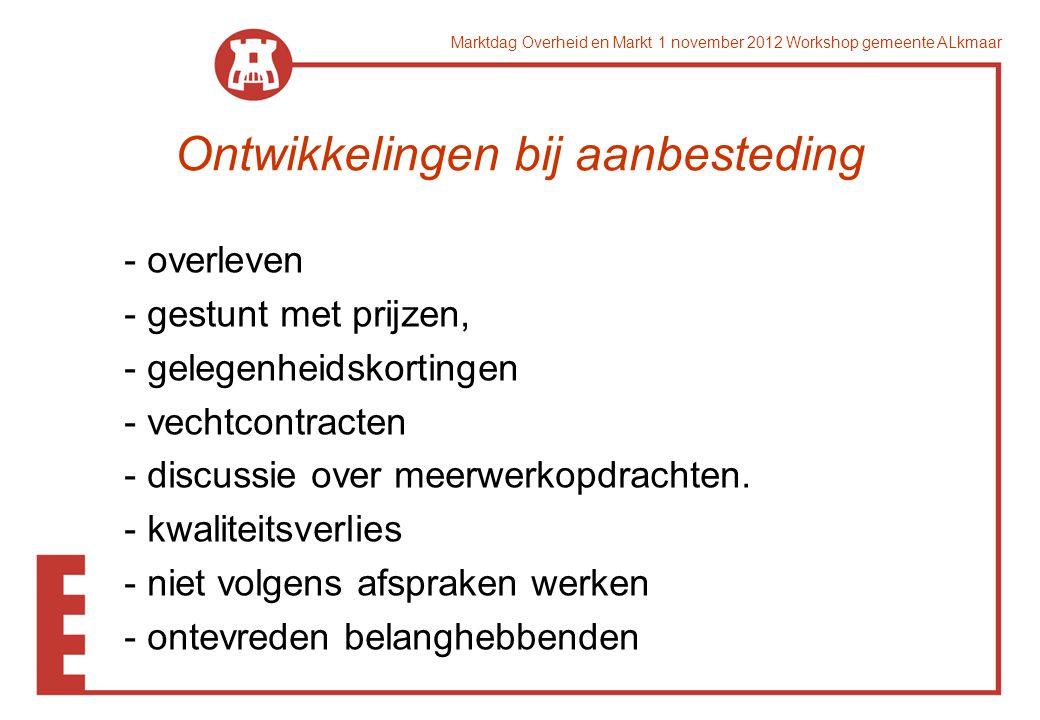 Marktdag Overheid en Markt 1 november 2012 Workshop gemeente ALkmaar Ontwikkelingen bij aanbesteding - overleven - gestunt met prijzen, - gelegenheidskortingen - vechtcontracten - discussie over meerwerkopdrachten.
