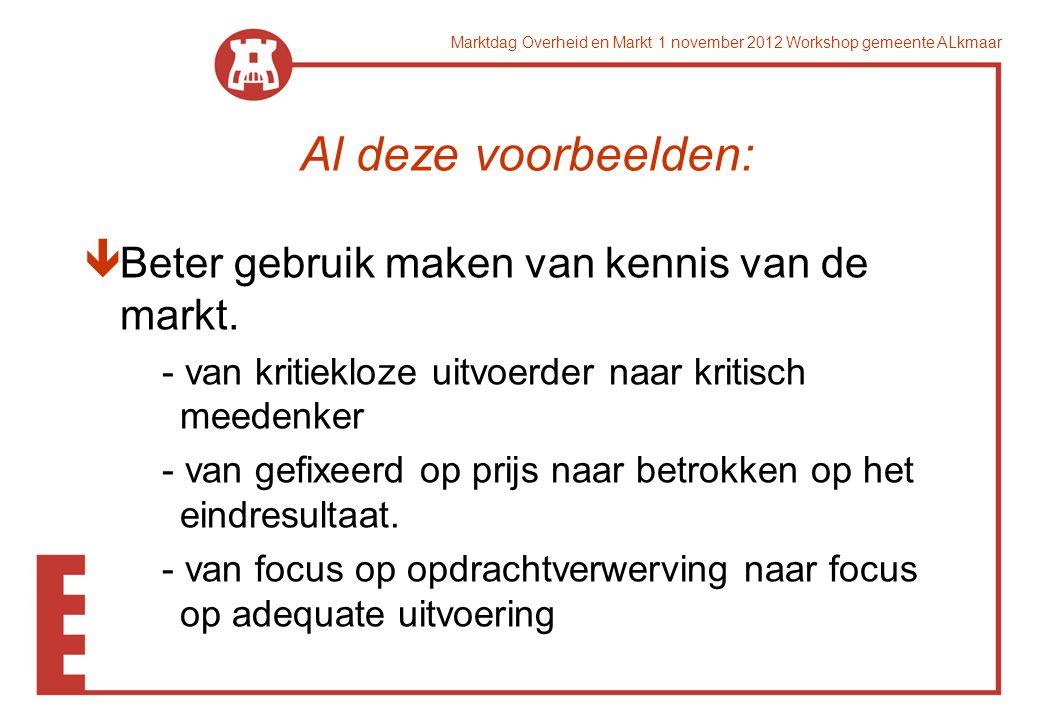 Marktdag Overheid en Markt 1 november 2012 Workshop gemeente ALkmaar Al deze voorbeelden: êBeter gebruik maken van kennis van de markt. - van kritiekl