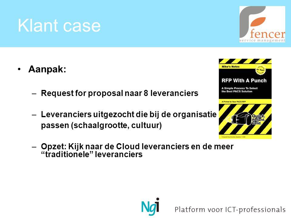 Klant case Aanpak: –Request for proposal naar 8 leveranciers –Leveranciers uitgezocht die bij de organisatie passen (schaalgrootte, cultuur) –Opzet: Kijk naar de Cloud leveranciers en de meer traditionele leveranciers