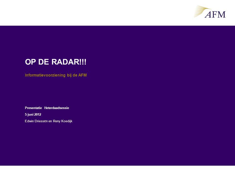 OP DE RADAR!!! Informatievoorziening bij de AFM Presentatie Heterdaadsessie 5 juni 2012 Edwin Driess e n en Reny Koedijk