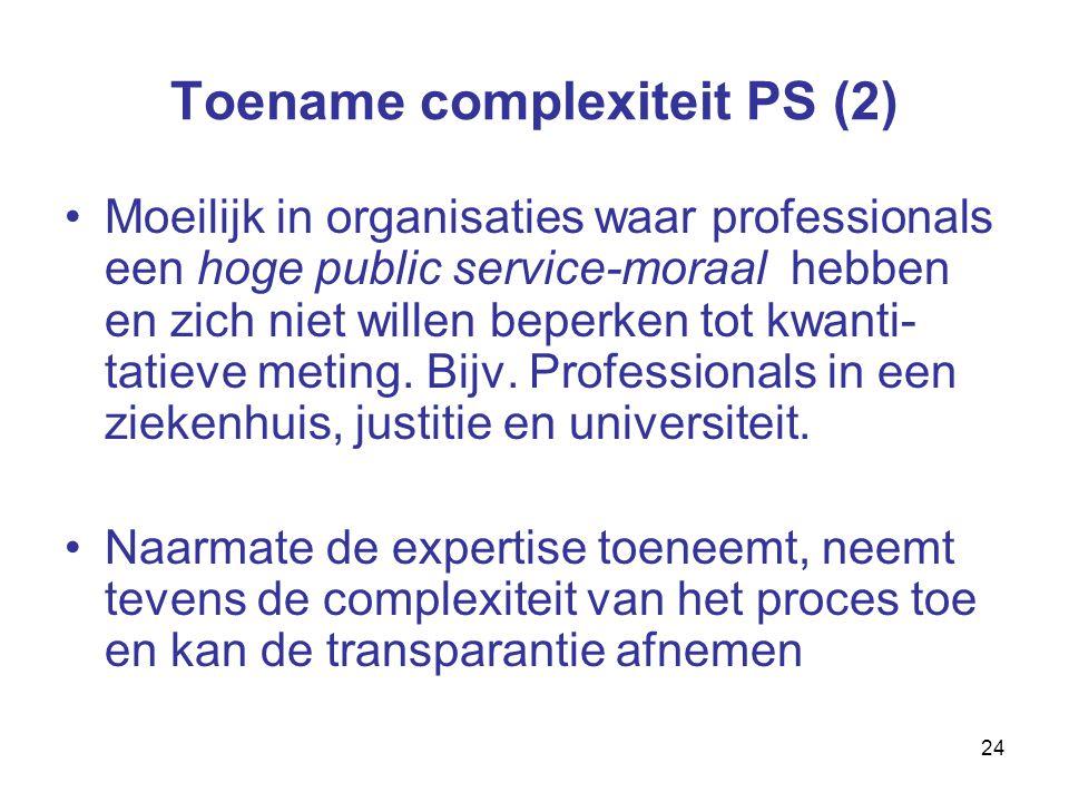 24 Toename complexiteit PS (2) Moeilijk in organisaties waar professionals een hoge public service-moraal hebben en zich niet willen beperken tot kwanti- tatieve meting.