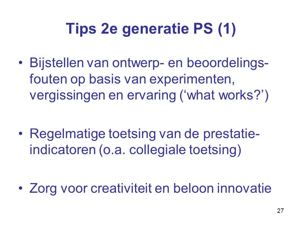 27 Tips 2e generatie PS (1) Bijstellen van ontwerp- en beoordelings- fouten op basis van experimenten, vergissingen en ervaring ('what works ') Regelmatige toetsing van de prestatie- indicatoren (o.a.