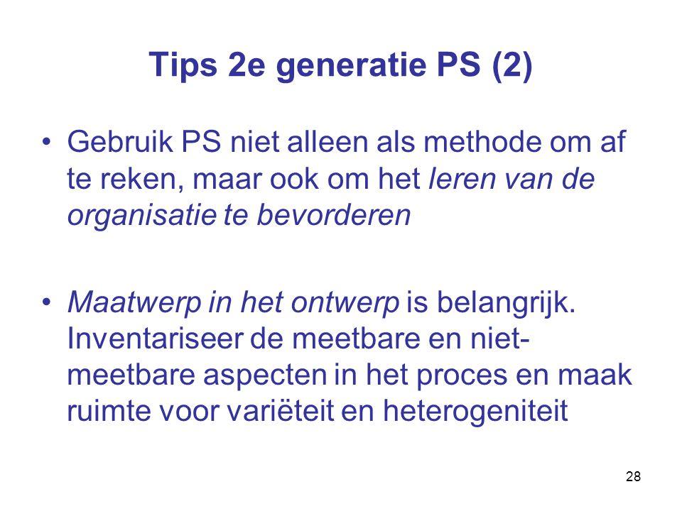 28 Tips 2e generatie PS (2) Gebruik PS niet alleen als methode om af te reken, maar ook om het leren van de organisatie te bevorderen Maatwerp in het ontwerp is belangrijk.