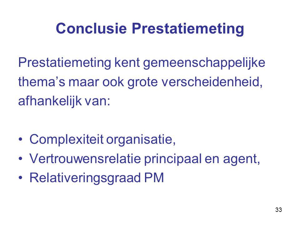33 Conclusie Prestatiemeting Prestatiemeting kent gemeenschappelijke thema's maar ook grote verscheidenheid, afhankelijk van: Complexiteit organisatie, Vertrouwensrelatie principaal en agent, Relativeringsgraad PM