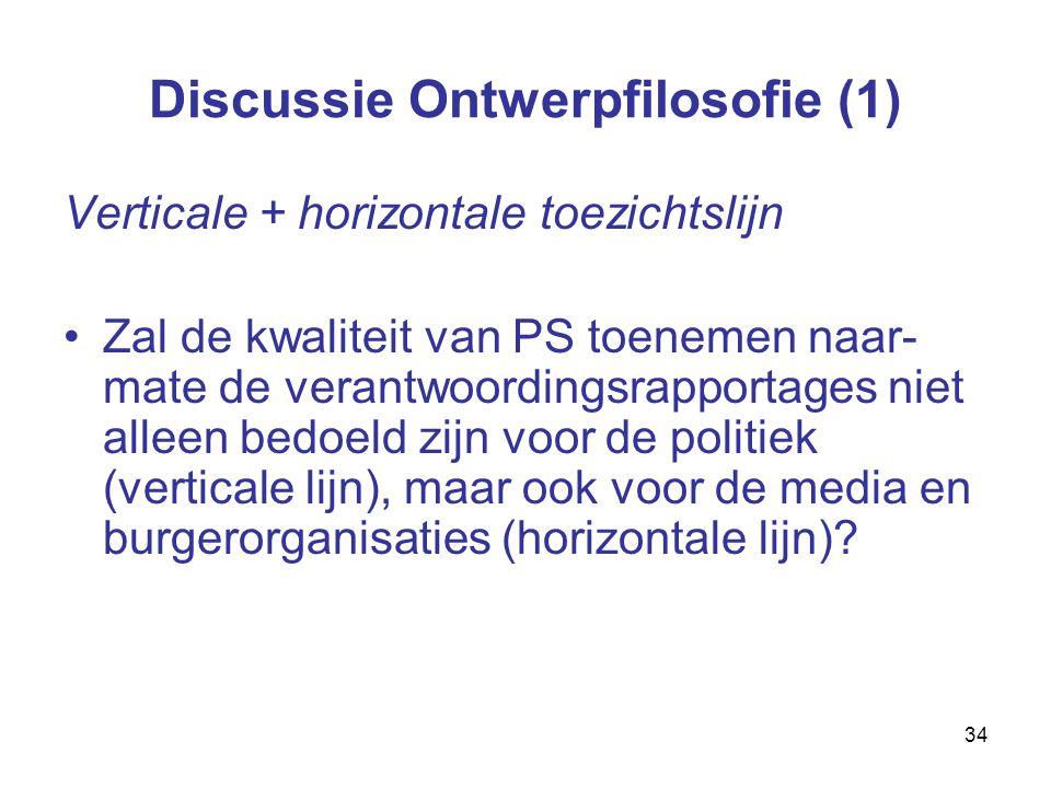 34 Discussie Ontwerpfilosofie (1) Verticale + horizontale toezichtslijn Zal de kwaliteit van PS toenemen naar- mate de verantwoordingsrapportages niet alleen bedoeld zijn voor de politiek (verticale lijn), maar ook voor de media en burgerorganisaties (horizontale lijn)