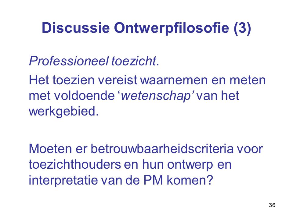36 Discussie Ontwerpfilosofie (3) Professioneel toezicht.
