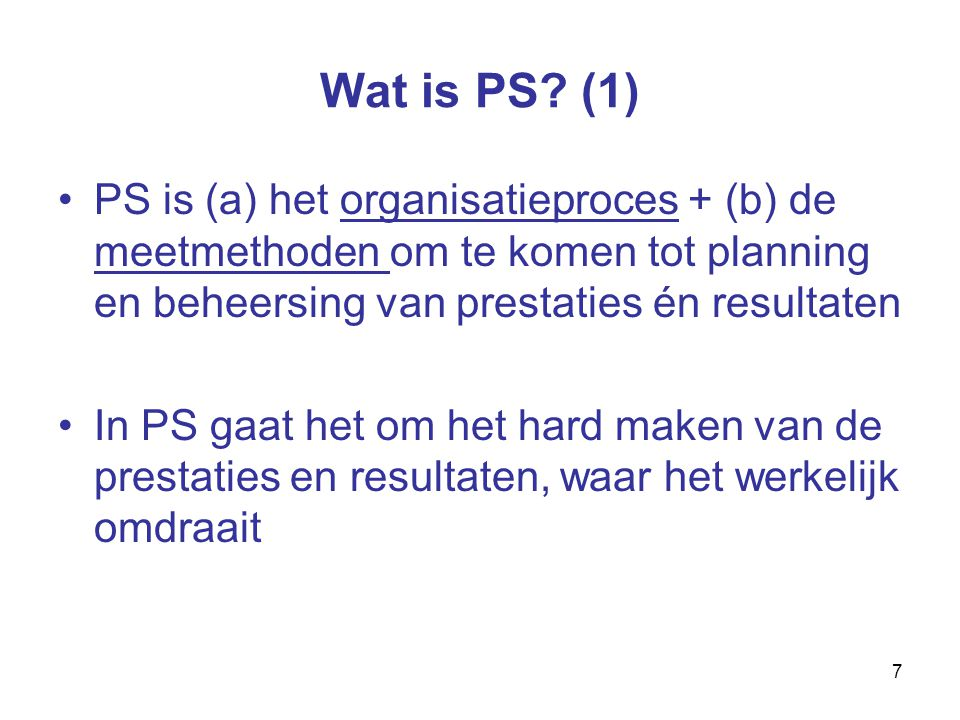 7 Wat is PS? (1) PS is (a) het organisatieproces + (b) de meetmethoden om te komen tot planning en beheersing van prestaties én resultaten In PS gaat