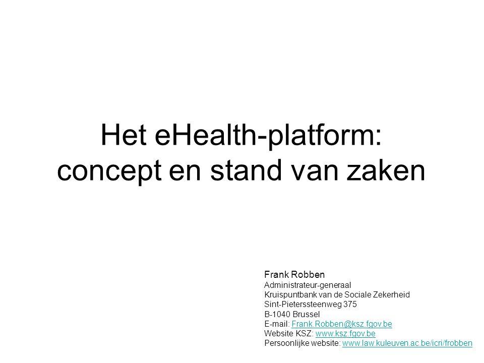 Het eHealth-platform: concept en stand van zaken Frank Robben Administrateur-generaal Kruispuntbank van de Sociale Zekerheid Sint-Pieterssteenweg 375 B-1040 Brussel E-mail: Frank.Robben@ksz.fgov.beFrank.Robben@ksz.fgov.be Website KSZ: www.ksz.fgov.bewww.ksz.fgov.be Persoonlijke website: www.law.kuleuven.ac.be/icri/frobbenwww.law.kuleuven.ac.be/icri/frobben