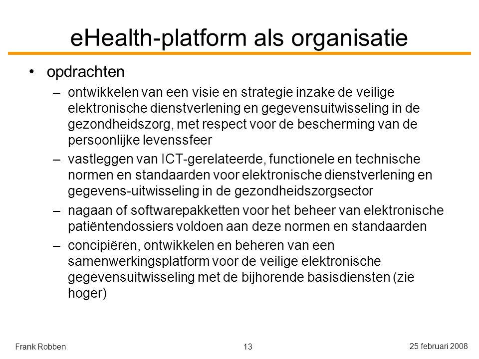 13 25 februari 2008 Frank Robben eHealth-platform als organisatie opdrachten –ontwikkelen van een visie en strategie inzake de veilige elektronische dienstverlening en gegevensuitwisseling in de gezondheidszorg, met respect voor de bescherming van de persoonlijke levenssfeer –vastleggen van ICT-gerelateerde, functionele en technische normen en standaarden voor elektronische dienstverlening en gegevens-uitwisseling in de gezondheidszorgsector –nagaan of softwarepakketten voor het beheer van elektronische patiëntendossiers voldoen aan deze normen en standaarden –concipiëren, ontwikkelen en beheren van een samenwerkingsplatform voor de veilige elektronische gegevensuitwisseling met de bijhorende basisdiensten (zie hoger)