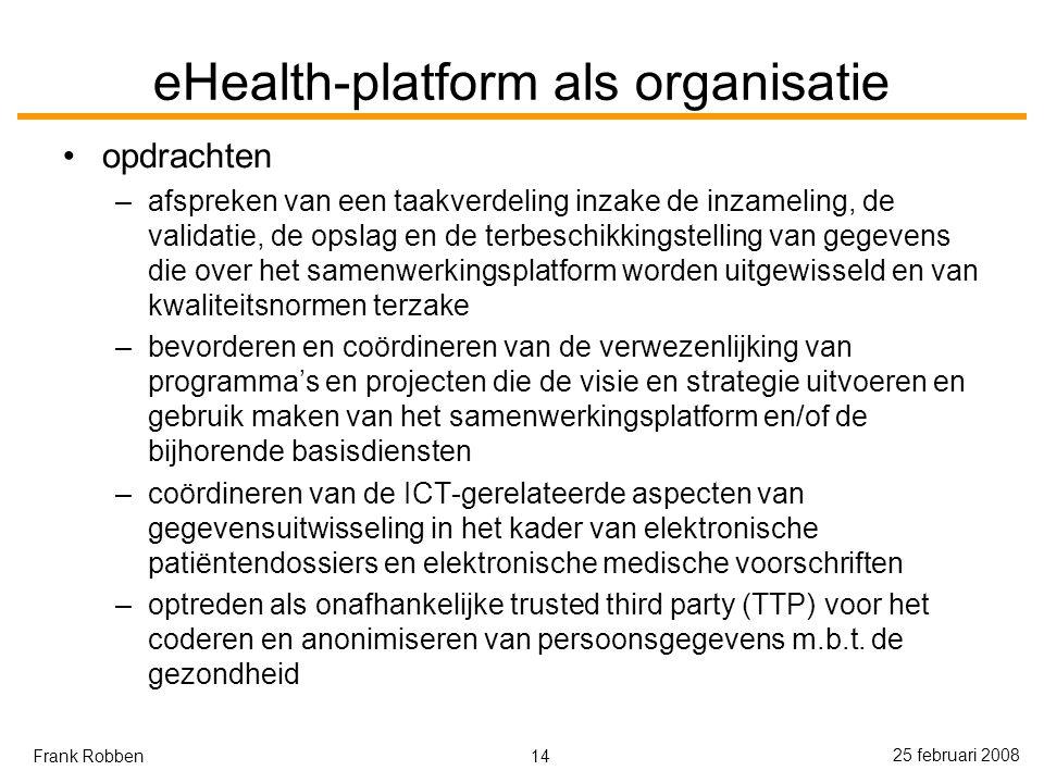 14 25 februari 2008 Frank Robben eHealth-platform als organisatie opdrachten –afspreken van een taakverdeling inzake de inzameling, de validatie, de opslag en de terbeschikkingstelling van gegevens die over het samenwerkingsplatform worden uitgewisseld en van kwaliteitsnormen terzake –bevorderen en coördineren van de verwezenlijking van programma's en projecten die de visie en strategie uitvoeren en gebruik maken van het samenwerkingsplatform en/of de bijhorende basisdiensten –coördineren van de ICT-gerelateerde aspecten van gegevensuitwisseling in het kader van elektronische patiëntendossiers en elektronische medische voorschriften –optreden als onafhankelijke trusted third party (TTP) voor het coderen en anonimiseren van persoonsgegevens m.b.t.