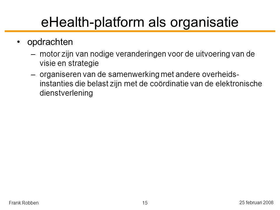 15 25 februari 2008 Frank Robben eHealth-platform als organisatie opdrachten –motor zijn van nodige veranderingen voor de uitvoering van de visie en strategie –organiseren van de samenwerking met andere overheids- instanties die belast zijn met de coördinatie van de elektronische dienstverlening
