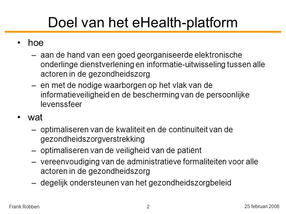 2 25 februari 2008 Frank Robben Doel van het eHealth-platform hoe –aan de hand van een goed georganiseerde elektronische onderlinge dienstverlening en informatie-uitwisseling tussen alle actoren in de gezondheidszorg –en met de nodige waarborgen op het vlak van de informatieveiligheid en de bescherming van de persoonlijke levenssfeer wat –optimaliseren van de kwaliteit en de continuïteit van de gezondheidszorgverstrekking –optimaliseren van de veiligheid van de patiënt –vereenvoudiging van de administratieve formaliteiten voor alle actoren in de gezondheidszorg –degelijk ondersteunen van het gezondheidszorgbeleid