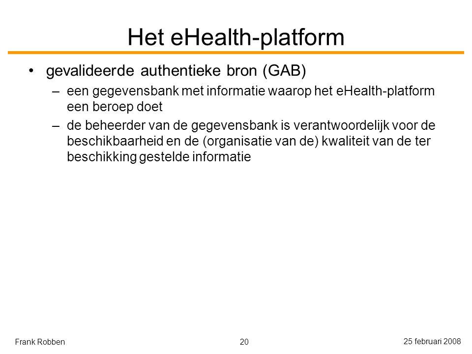 20 25 februari 2008 Frank Robben Het eHealth-platform gevalideerde authentieke bron (GAB) –een gegevensbank met informatie waarop het eHealth-platform een beroep doet –de beheerder van de gegevensbank is verantwoordelijk voor de beschikbaarheid en de (organisatie van de) kwaliteit van de ter beschikking gestelde informatie