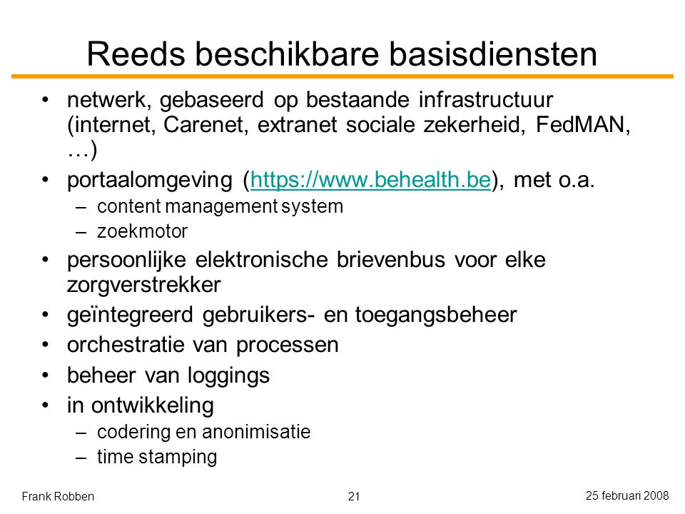 21 25 februari 2008 Frank Robben Reeds beschikbare basisdiensten netwerk, gebaseerd op bestaande infrastructuur (internet, Carenet, extranet sociale zekerheid, FedMAN, …) portaalomgeving (https://www.behealth.be), met o.a.https://www.behealth.be –content management system –zoekmotor persoonlijke elektronische brievenbus voor elke zorgverstrekker geïntegreerd gebruikers- en toegangsbeheer orchestratie van processen beheer van loggings in ontwikkeling –codering en anonimisatie –time stamping